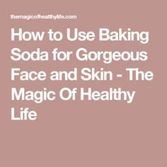 How to Use Baking Soda for Gorgeous Face and Skin - The Magic Of Healthy Life