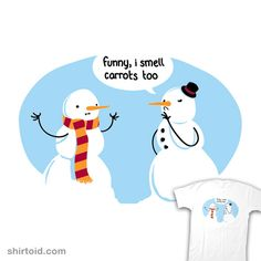 This was meant for me! It's my joke. What did one snowman say to the other snowman? - Do you smell carrots?