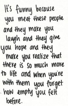 Its funny because you meet these people and they make you laugh and they give you hope and they make you realize that there is so much more to life and when you're with them you forget how empty you felt before.  ~~ #love #friend #friendship #soulmates