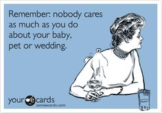 Remember: nobody cares as much as you do about your baby, pet or wedding **tis the truth~ every mommy and daddy in the world thinks that their kid(s) are the cutest most adorable smart kids! I agree I do the same lol. You will always think that your child is cuter than everyone else's kids and as a mommy there's nothing wrong with that