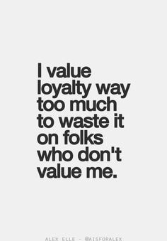 Yep! I am a very loyal person...until you do something to not deserve it anymore!