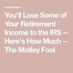 You'll Lose Some of Your Retirement Income to the IRS -- Here's How Much -- The Motley Fool Retirement Budget, Preparing For Retirement, Retirement Celebration, Retirement Advice, Retirement Cards, Retirement Parties, Early Retirement, Retirement Planning, Retirement Savings
