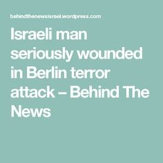 Israeli man seriously wounded in Berlin terror attack – Behind The News