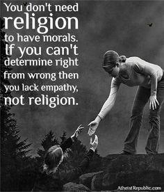 """""""Você não precisa de religião para ter moral. Se você não consegue diferenciar o certo do errado, então você carece de empatia e não de religião."""""""