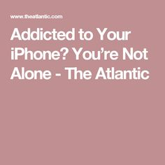 Addicted to Your iPhone? You're Not Alone - The Atlantic