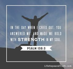"""Psalm 138:3  """"In the day when I cried out, You answered me, and made me bold with strength in my soul."""""""