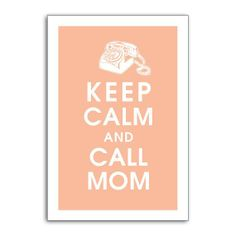 We really support this one...Keep Calm and Call Mom
