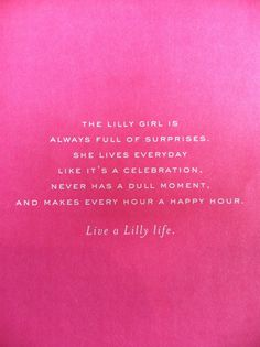 The lilly girl is always full of surprises. She lives everyday like it's a celebration, never has a dull moment, and makes every hour a happy hour. Live a Lilly Life!
