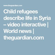 Child refugees describe life in Syria – video interactive | World news | theguardian.com