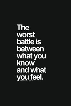 The worst battle is between what you know and what you feel