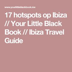 17 hotspots op Ibiza // Your Little Black Book // Ibiza Travel Guide