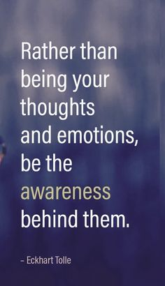 Be the awareness behind your thoughts and emotions. Eckhart Tolle Quote
