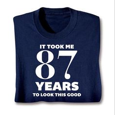 "personalized ""it took me this many years to look this good"" tshirt - for dad."