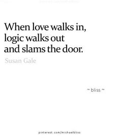 When love walks in, logic walks out and slams the door.