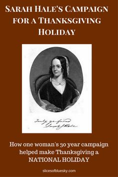 If you love Thanksgiving, you should learn the name Sarah Hale, because she was one of the most important promoters of a national Thanksgiving holiday. As editor of Godey's Lady's Book and Magazine, she campaigned for a national Thanksgiving holiday for more than 30 years, writing editorials and thousands of letters. | slicesofbluesky.com