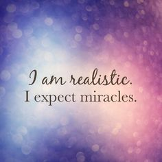 I am realistic. I expect miracles