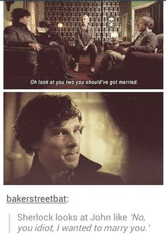 no you idiot. look at the look I'm giving you. john, you're smart, why can't you see it? there is no pushing past your denial, that's why. not even I could with that level of denial. - Sherlock