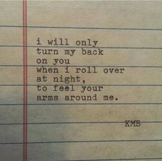 I will only turn my back on you when I roll over at night, to feel your arms around me.