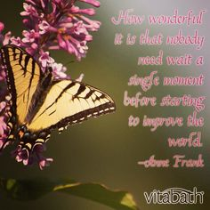 """""""How wonderful is it that nobody need wait a single moment before starting to improve the world."""" - Anne Frank #quote #vitabath"""