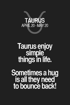Taurus enjoy simple in life. Sometimes a hug is all they need to bounce back!