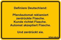 Definiere Deutschland:  Pfandautomat reklamiert zerdrückte Flasche. Kunde richtet Flasche.  Automat akzeptiert Flasche.  Und zerdrückt sie. ... gefunden auf https://www.istdaslustig.de/spruch/1979 #lustig #sprüche #fun #spass