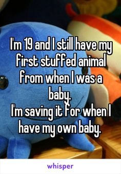 I'm 19 and I still have my first stuffed animal from when I was a baby.  I'm…