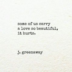 """""""some of us carry a love so beautiful, it hurts"""" -j.greenaway"""