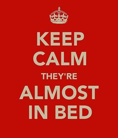 Keep calm - I'm almost in bed!!