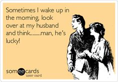 Sometimes I wake up in the morning, look over at my husband and think.........man, he's lucky!