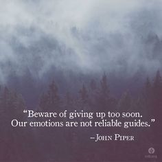 John piper Be aware of giving up too soon; our emotions are not reliable guides Pretty Words, Cool Words, Wise Words, Faith Quotes, Me Quotes, Godly Quotes, Crush Quotes, Quotable Quotes, John Piper Quotes