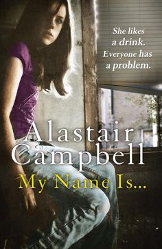 MY NAME IS..., by Alastair Campbell: 'It is a sad and terrifying story, well-researched and timely… affords the reader a 360 degree view of what it is to deal with a vulnerable deceitful alcoholic in denial.' - The Times (Saturday Review)