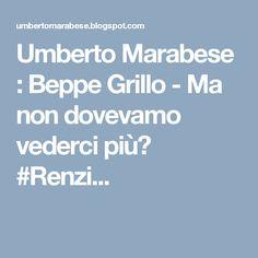 Umberto Marabese : Beppe Grillo - Ma non dovevamo vederci più? #Renzi...