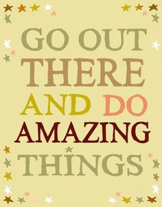 do amazing things!  For all my kids and grandkids<3