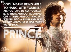 """""""Cool means being able to hang with yourself.""""  -- Prince"""