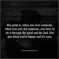 Lessons Learned in Life | My point is, when you love someone, when you care for someone, you have to do it through the good and the bad. Not just when you're happy and it's easy.