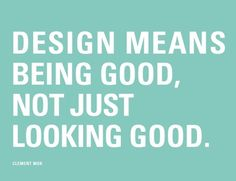 Design means BEING GOOD, not just looking good. #design #quotes