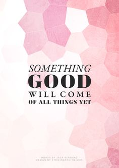 something good will come of all things yet quote quotes words words saying sayings inspirational love jack kerouac The Words, Cool Words, Favorite Quotes, Best Quotes, Words Quotes, Sayings, Life Quotes, Quotable Quotes, Happy Thoughts