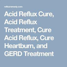 Acid Reflux Cure, Acid Reflux Treatment, Cure Acid Reflux, Cure Heartburn, and GERD Treatment