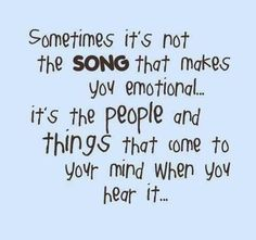 Sometimes it's not the Song that makes you emotional it's the people and the things that come to your mind when you hear it...