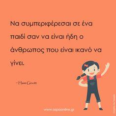 Να συμπεριφέρεσαι σε ένα παιδί σαν να είναι ήδη ο άνθρωπος που είναι ικανό να γίνει. All Kids, My Children, Mommy Quotes, Greek Quotes, Life Lessons, Wise Words, Psychology, Parenting, Sayings