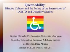 GPSC Student Showcase 2011: Queer-Ability: History, Culture, and the Future of the Intersection of LGBTQ and Disability Studies
