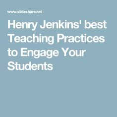 Henry Jenkins' best Teaching Practices to Engage Your Students