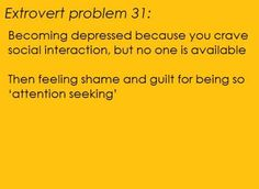 "Extrovert Problem #31: Becoming depressed because you crave social interaction, but no one is available. Then feeling shame and guilt for being so ""attention seeking."""