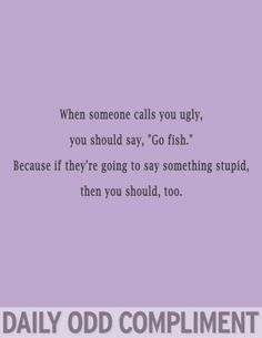 """Daily odd compliment: When someone calls you ugly, you should say, """"Go fish."""" Because if they're going to say something stupid, then you should too."""