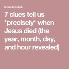 7 clues tell us *precisely* when Jesus died (the year, month, day, and hour revealed)