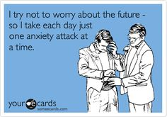 i try not to worry about the future - so i take each day just one anxiety attack at a time lol