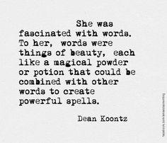 """""""Les mots la fascinaient. Pour elle, les mots étaient beaux, chacun d'entre eux était une poudre magique, une potion qu'on pouvait combiner à d'autres pour créer de puissants sorts."""" Dean Koontz."""