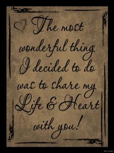 The most wonderful thing I decided to do was to share my life and heart with you!