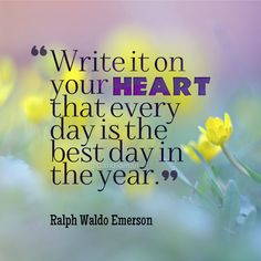 """""""Write it on your heart that every day is the best day in the year"""". #Quotes by #RalphWaldoEmerson via @candidman"""