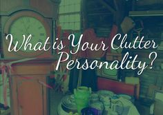 Learn How To Declutter Your House: What Is Your Clutter Personality? - Life Coach Hub